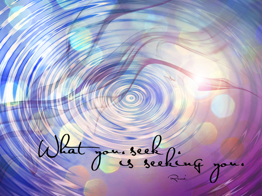 """What you seek is seeking you."" - Rumi"