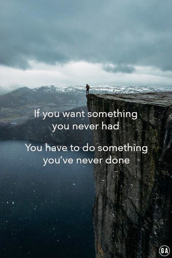 If you want something you've never had, then you need to do something you've never done.