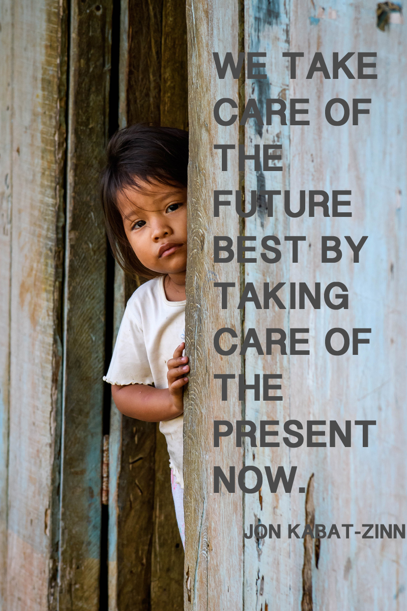 We take care of the future best by taking care of the present now.